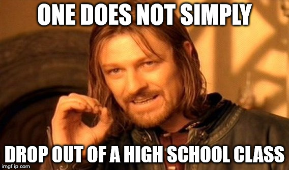 One Does Not Simply Meme | ONE DOES NOT SIMPLY DROP OUT OF A HIGH SCHOOL CLASS | image tagged in memes,one does not simply | made w/ Imgflip meme maker