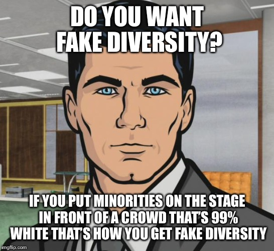 Archer Meme | DO YOU WANT FAKE DIVERSITY? IF YOU PUT MINORITIES ON THE STAGE IN FRONT OF A CROWD THAT'S 99% WHITE THAT'S HOW YOU GET FAKE DIVERSITY | image tagged in memes,archer | made w/ Imgflip meme maker