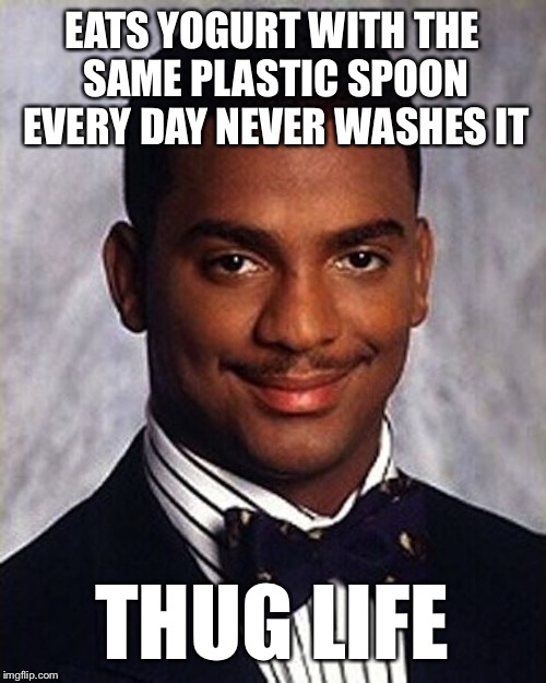 Carlton Banks Thug Life | EATS YOGURT WITH THE SAME PLASTIC SPOON EVERY DAY NEVER WASHES IT THUG LIFE | image tagged in carlton banks thug life | made w/ Imgflip meme maker