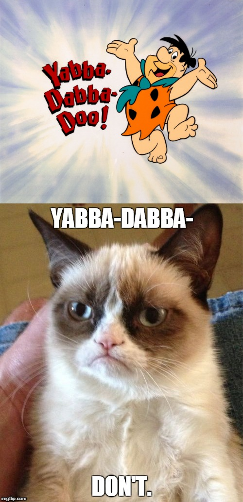 The Stoniest Stone-Age Stone Isn't Nearly as Stony as Grumpy Cat's Stone-Cold Heart ≧◉◡◉≦ | DON'T. YABBA-DABBA- | image tagged in memes,grumpy cat,flintstones,fred flintstone,cold hearted,how about no | made w/ Imgflip meme maker