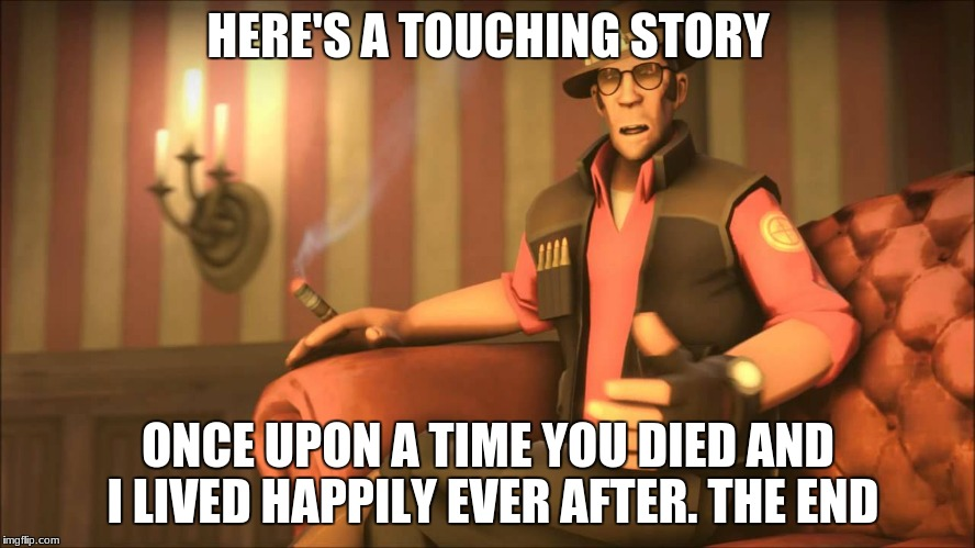 A Story | HERE'S A TOUCHING STORY ONCE UPON A TIME YOU DIED AND I LIVED HAPPILY EVER AFTER. THE END | image tagged in funny | made w/ Imgflip meme maker