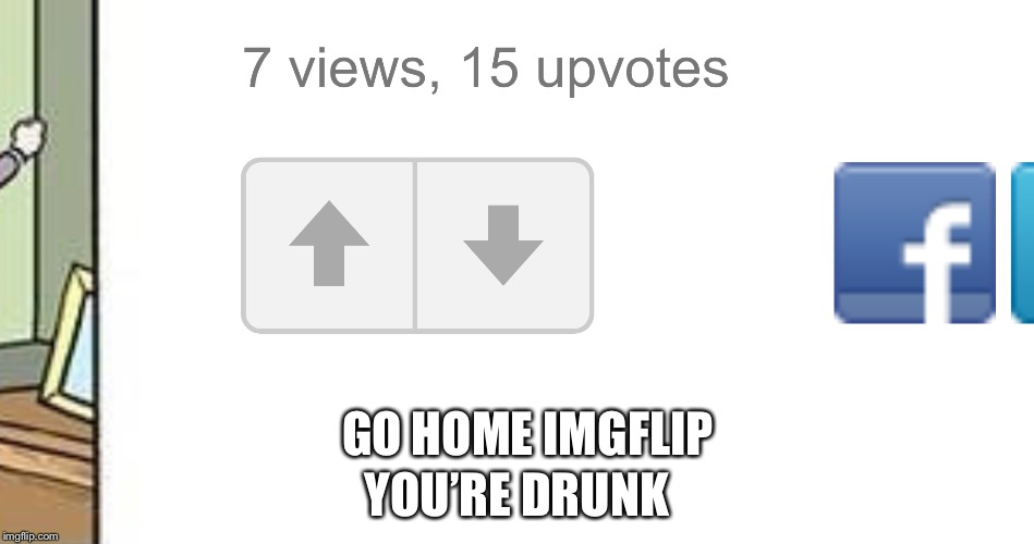 GO HOME IMGFLIP YOU'RE DRUNK | image tagged in drunk | made w/ Imgflip meme maker