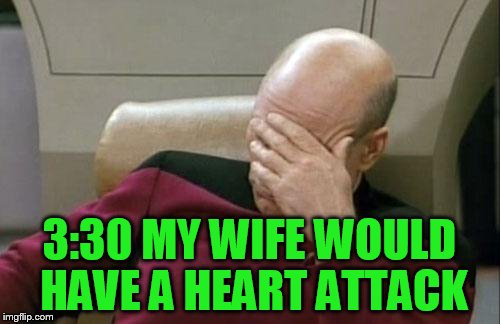 Captain Picard Facepalm Meme | 3:30 MY WIFE WOULD HAVE A HEART ATTACK | image tagged in memes,captain picard facepalm | made w/ Imgflip meme maker