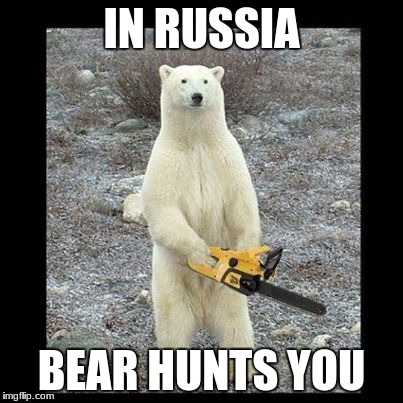 Chainsaw Bear Meme | IN RUSSIA BEAR HUNTS YOU | image tagged in memes,chainsaw bear | made w/ Imgflip meme maker