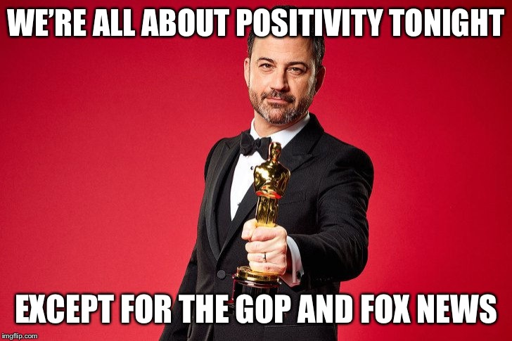 Jimmy Kimmel Oscars | WE'RE ALL ABOUT POSITIVITY TONIGHT EXCEPT FOR THE GOP AND FOX NEWS | image tagged in jimmy kimmel oscars | made w/ Imgflip meme maker