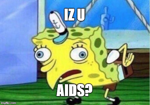 Mocking Spongebob Meme | IZ U AIDS? | image tagged in memes,mocking spongebob | made w/ Imgflip meme maker
