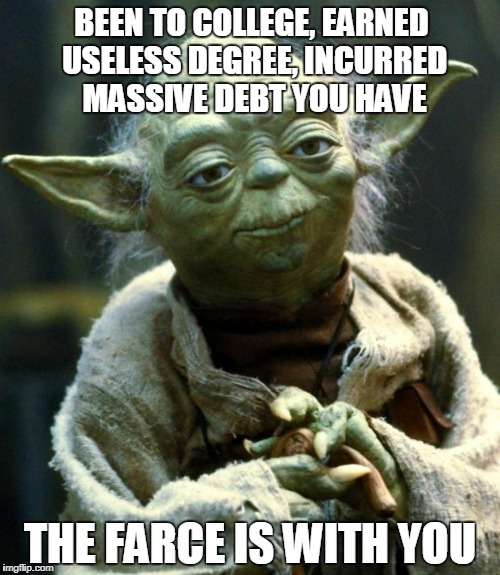 Star Wars Yoda Meme | BEEN TO COLLEGE, EARNED USELESS DEGREE, INCURRED MASSIVE DEBT YOU HAVE THE FARCE IS WITH YOU | image tagged in memes,star wars yoda | made w/ Imgflip meme maker
