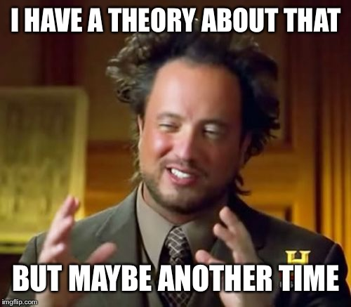 Ancient Aliens Meme | I HAVE A THEORY ABOUT THAT BUT MAYBE ANOTHER TIME | image tagged in memes,ancient aliens | made w/ Imgflip meme maker