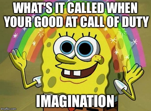 Imagination Spongebob |  WHAT'S IT CALLED WHEN YOUR GOOD AT CALL OF DUTY; IMAGINATION | image tagged in memes,imagination spongebob | made w/ Imgflip meme maker
