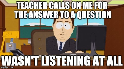 Aaaaand Its Gone Meme | TEACHER CALLS ON ME FOR THE ANSWER TO A QUESTION WASN'T LISTENING AT ALL | image tagged in memes,aaaaand its gone | made w/ Imgflip meme maker
