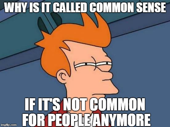 Futurama Fry Meme | WHY IS IT CALLED COMMON SENSE IF IT'S NOT COMMON FOR PEOPLE ANYMORE | image tagged in memes,futurama fry | made w/ Imgflip meme maker