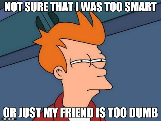 Futurama Fry Meme | NOT SURE THAT I WAS TOO SMART OR JUST MY FRIEND IS TOO DUMB | image tagged in memes,futurama fry | made w/ Imgflip meme maker