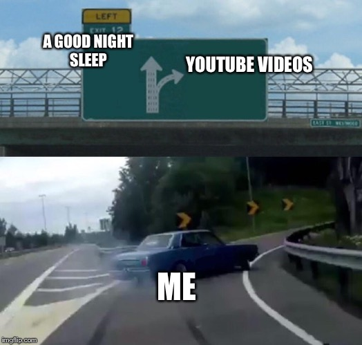 Left Exit 12 Off Ramp Meme | A GOOD NIGHT SLEEP YOUTUBE VIDEOS ME | image tagged in memes,left exit 12 off ramp | made w/ Imgflip meme maker