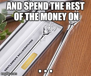 AND SPEND THE REST OF THE MONEY ON . . . | made w/ Imgflip meme maker