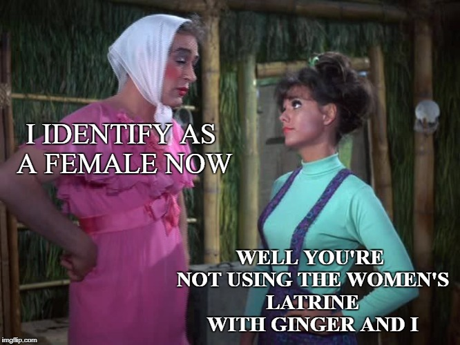 Professorina - Gilligan's Island Week (From March 5th to 12th) A DrSarcasm Event | I IDENTIFY AS A FEMALE NOW WELL YOU'RE NOT USING THE WOMEN'S LATRINE WITH GINGER AND I | image tagged in funny memes,gilligans island week,transgender bathroom | made w/ Imgflip meme maker