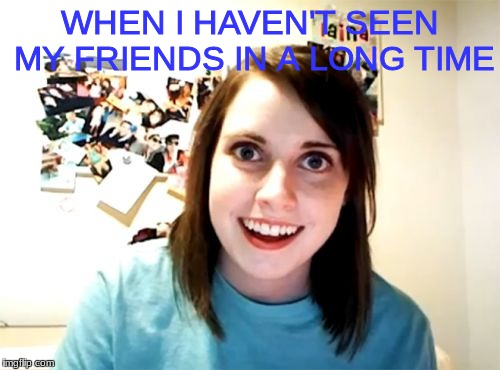 Overly Attached Girlfriend Meme | WHEN I HAVEN'T SEEN MY FRIENDS IN A LONG TIME | image tagged in memes,overly attached girlfriend | made w/ Imgflip meme maker