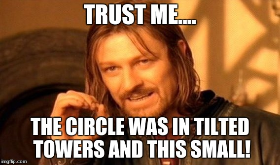 One Does Not Simply Meme | TRUST ME.... THE CIRCLE WAS IN TILTED TOWERS AND THIS SMALL! | image tagged in memes,one does not simply | made w/ Imgflip meme maker