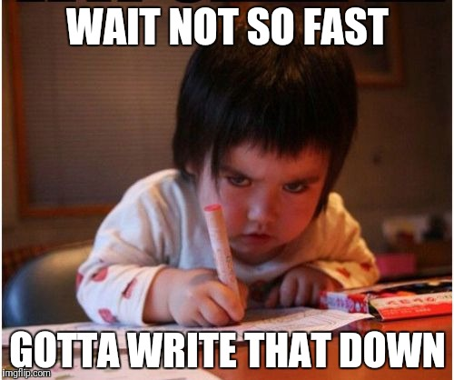 WAIT NOT SO FAST GOTTA WRITE THAT DOWN | made w/ Imgflip meme maker