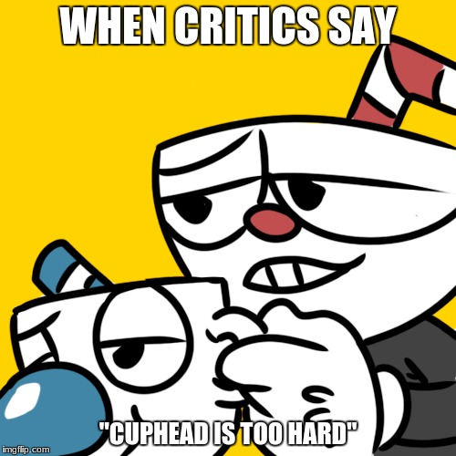 "git gud | WHEN CRITICS SAY ""CUPHEAD IS TOO HARD"" 