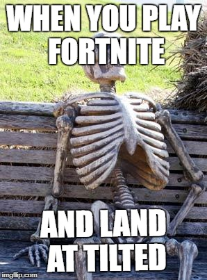 Waiting Skeleton Meme | WHEN YOU PLAY FORTNITE AND LAND AT TILTED | image tagged in memes,waiting skeleton | made w/ Imgflip meme maker