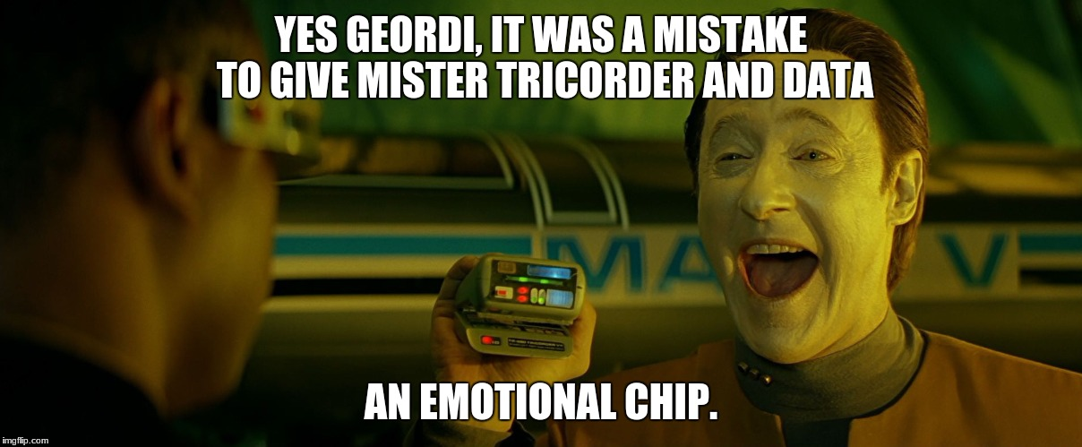 Geordi's Mistake | YES GEORDI, IT WAS A MISTAKE TO GIVE MISTER TRICORDER AND DATA AN EMOTIONAL CHIP. | image tagged in funny,star trek,star trek tricorder,star trek data,emotional,memes | made w/ Imgflip meme maker