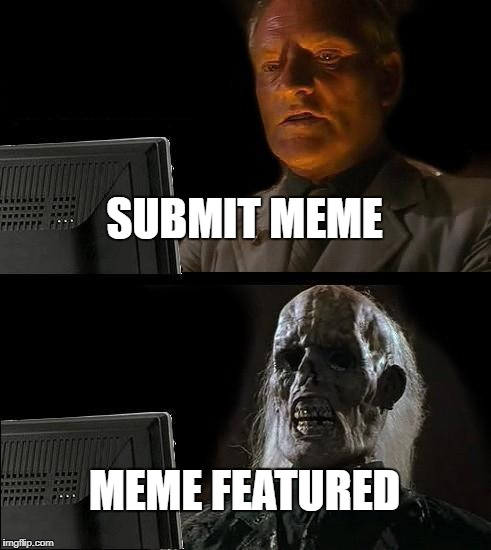 I'll just wait here | SUBMIT MEME MEME FEATURED | image tagged in memes,ill just wait here | made w/ Imgflip meme maker