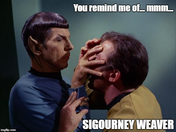 Spock Mind Meld | You remind me of... mmm... SIGOURNEY WEAVER | image tagged in spock mind meld | made w/ Imgflip meme maker