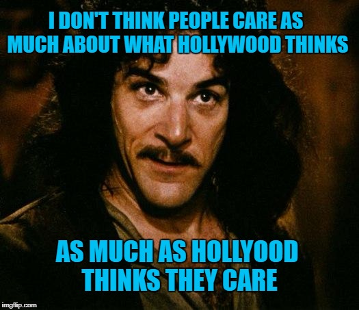 The 90th Academy Awards evening hits record low ratings....Do you think they will get 'the message' | I DON'T THINK PEOPLE CARE AS MUCH ABOUT WHAT HOLLYWOOD THINKS AS MUCH AS HOLLYOOD THINKS THEY CARE | image tagged in memes,inigo montoya,90th academy awards,who cares,liberal vs conservative,academy awards | made w/ Imgflip meme maker
