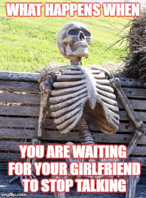 Waiting Skeleton Meme | WHAT HAPPENS WHEN YOU ARE WAITING FOR YOUR GIRLFRIEND TO STOP TALKING | image tagged in memes,waiting skeleton | made w/ Imgflip meme maker