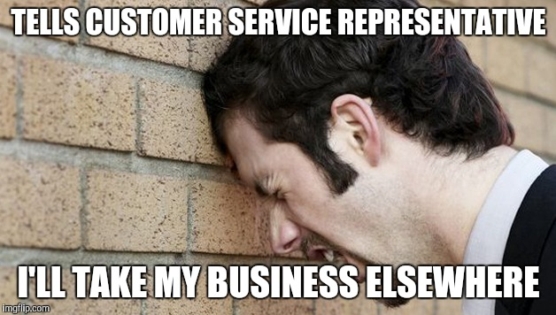 Frustrated customer | TELLS CUSTOMER SERVICE REPRESENTATIVE I'LL TAKE MY BUSINESS ELSEWHERE | image tagged in banging head against wall,customer service,retail | made w/ Imgflip meme maker