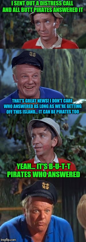 Capt Long Johnson Be Thy Name | I SENT OUT A DISTRESS CALL AND ALL BUTT PIRATES ANSWERED IT THAT'S GREAT NEWS! I DON'T CARE WHO ANSWERED AS LONG AS WE'RE GETTING OFF THIS I | image tagged in gilligans's island,gilligans island week,butthurt,pirates | made w/ Imgflip meme maker