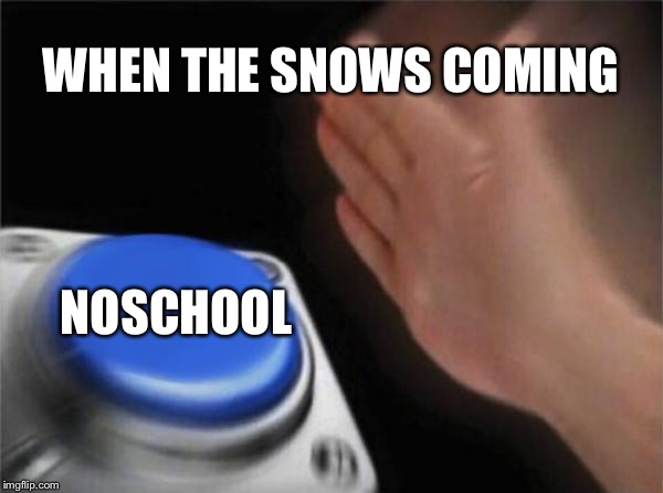 Blank Nut Button Meme | WHEN THE SNOWS COMING NOSCHOOL | image tagged in memes,blank nut button | made w/ Imgflip meme maker