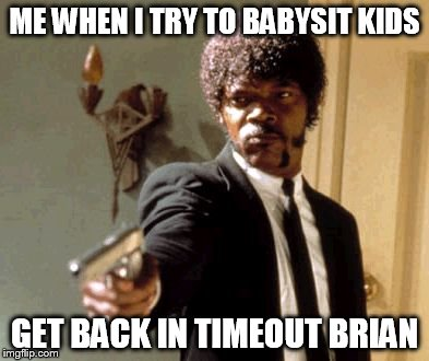 Say That Again I Dare You Meme | ME WHEN I TRY TO BABYSIT KIDS GET BACK IN TIMEOUT BRIAN | image tagged in memes,say that again i dare you | made w/ Imgflip meme maker