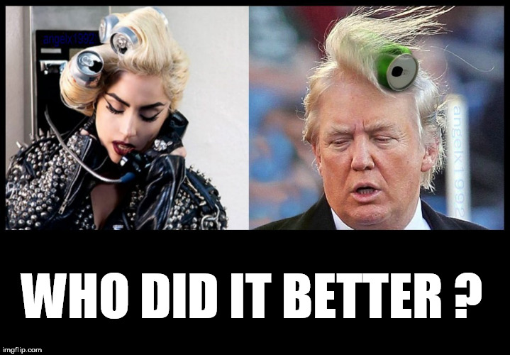 WHO DID IT BETTER ? | image tagged in hair wars,donald trumph hair,lady gaga,bad hair day,hairstyle,hair | made w/ Imgflip meme maker