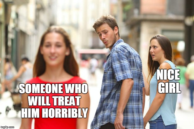 Distracted Boyfriend Meme | SOMEONE WHO WILL TREAT HIM HORRIBLY NICE GIRL | image tagged in memes,distracted boyfriend | made w/ Imgflip meme maker