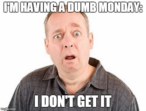 I'M HAVING A DUMB MONDAY: I DON'T GET IT | made w/ Imgflip meme maker