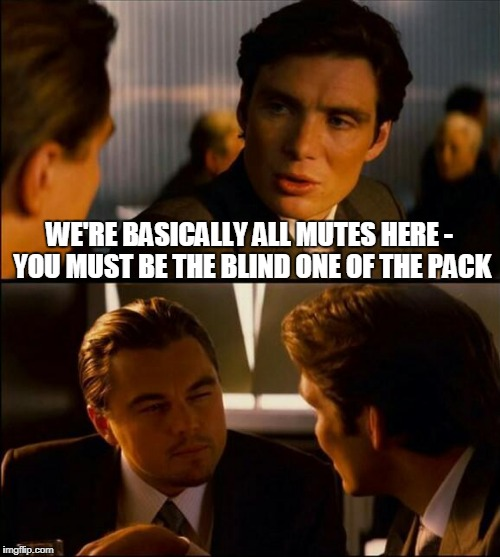 WE'RE BASICALLY ALL MUTES HERE - YOU MUST BE THE BLIND ONE OF THE PACK | made w/ Imgflip meme maker