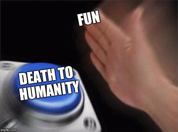 Blank Nut Button Meme | FUN DEATH TO HUMANITY | image tagged in memes,blank nut button | made w/ Imgflip meme maker