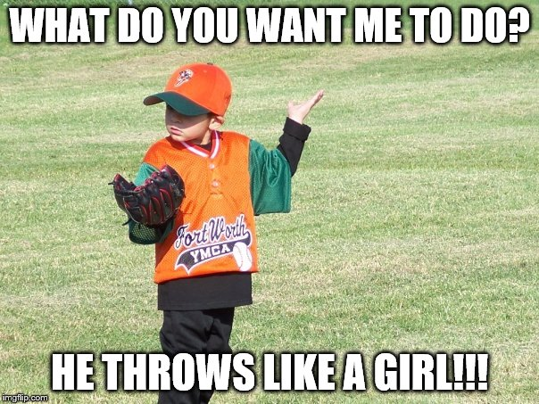 WHAT DO YOU WANT ME TO DO? HE THROWS LIKE A GIRL!!! | image tagged in baseball problems | made w/ Imgflip meme maker