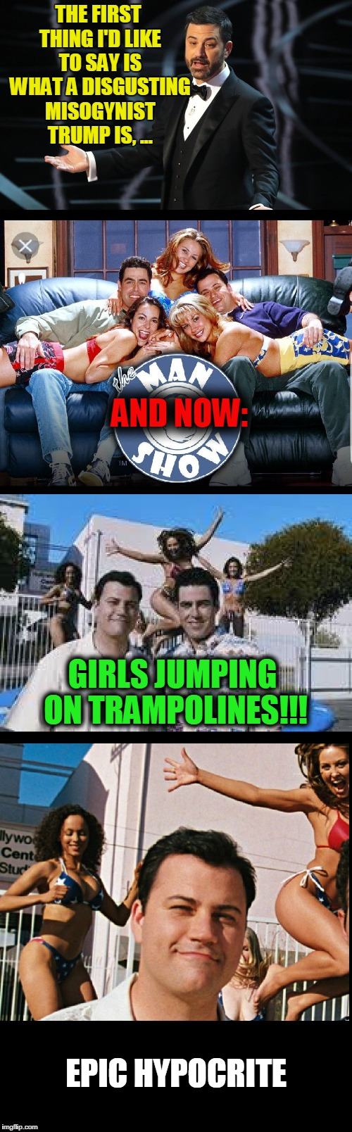 Hollywood Hypocrite | THE FIRST THING I'D LIKE TO SAY IS WHAT A DISGUSTING MISOGYNIST TRUMP IS, ... EPIC HYPOCRITE AND NOW: GIRLS JUMPING ON TRAMPOLINES!!! | image tagged in kimmel hypocrite,memes,funny,mxm | made w/ Imgflip meme maker