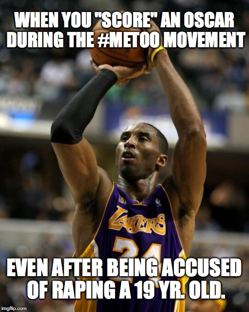 "Kobe Meme | WHEN YOU ""SCORE"" AN OSCAR DURING THE #METOO MOVEMENT EVEN AFTER BEING ACCUSED OF RAPING A 19 YR. OLD. 