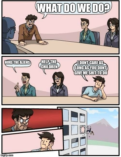 Boardroom Meeting Suggestion Meme | WHAT DO WE DO? NUKE THE ALIENS HELP THE CHILDREN I DONT CARE AS LONG AS YOU DONT GIVE ME SHIT TO DO | image tagged in memes,boardroom meeting suggestion | made w/ Imgflip meme maker
