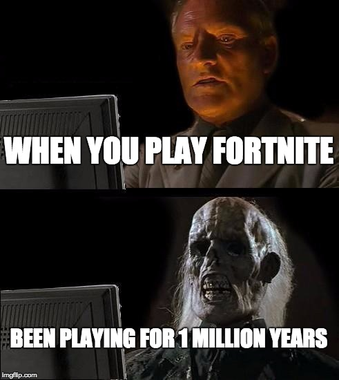 Ill Just Wait Here Meme | WHEN YOU PLAY FORTNITE BEEN PLAYING FOR 1 MILLION YEARS | image tagged in memes,ill just wait here | made w/ Imgflip meme maker