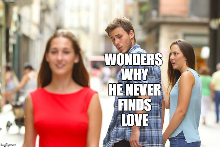 Distracted Boyfriend Meme | WONDERS WHY HE NEVER FINDS LOVE | image tagged in memes,distracted boyfriend | made w/ Imgflip meme maker