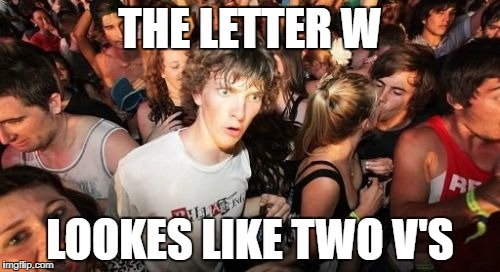 Sudden Clarity Clarence Meme | THE LETTER W LOOKES LIKE TWO V'S | image tagged in memes,sudden clarity clarence | made w/ Imgflip meme maker