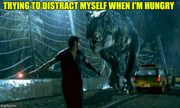 TRYING TO DISTRACT MYSELF WHEN I'M HUNGRY | image tagged in jurassic park - running late | made w/ Imgflip meme maker