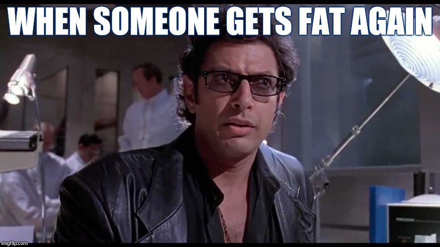 Life finds a way | WHEN SOMEONE GETS FAT AGAIN | image tagged in life finds a way,dieting,jurassic park | made w/ Imgflip meme maker