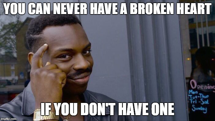 Roll Safe Think About It Meme | YOU CAN NEVER HAVE A BROKEN HEART IF YOU DON'T HAVE ONE | image tagged in memes,roll safe think about it | made w/ Imgflip meme maker