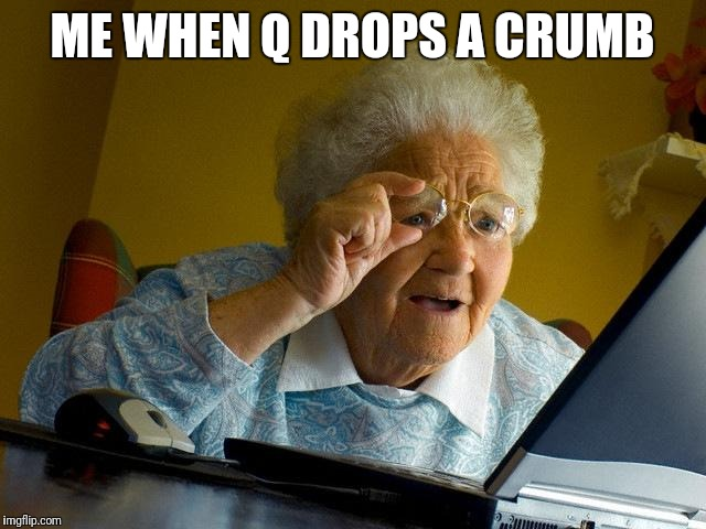 Grandma Finds The Internet Meme | ME WHEN Q DROPS A CRUMB | image tagged in memes,grandma finds the internet | made w/ Imgflip meme maker