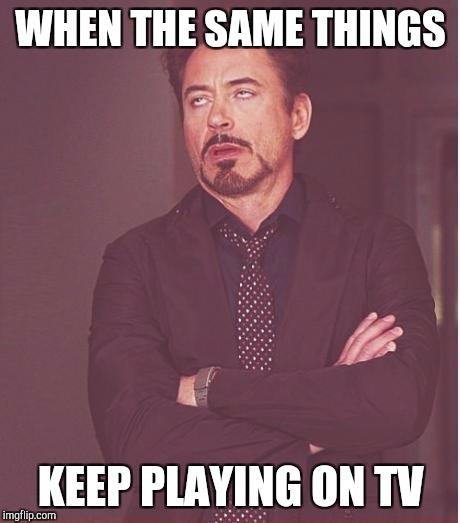 Face You Make Robert Downey Jr Meme | WHEN THE SAME THINGS KEEP PLAYING ON TV | image tagged in memes,face you make robert downey jr | made w/ Imgflip meme maker
